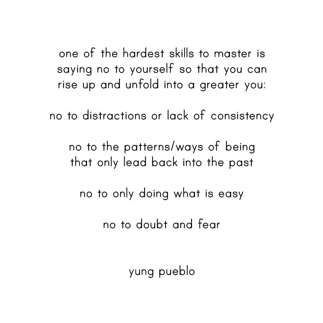 One of the hardest skills to master is saying no to yourself so that you can rise up and unfold into a greater you: No to the patterns/ways of being that only lead back into the past No to distractions or lack of consistency No to only doing what is easy No to doubt and fear Yung Pueblo