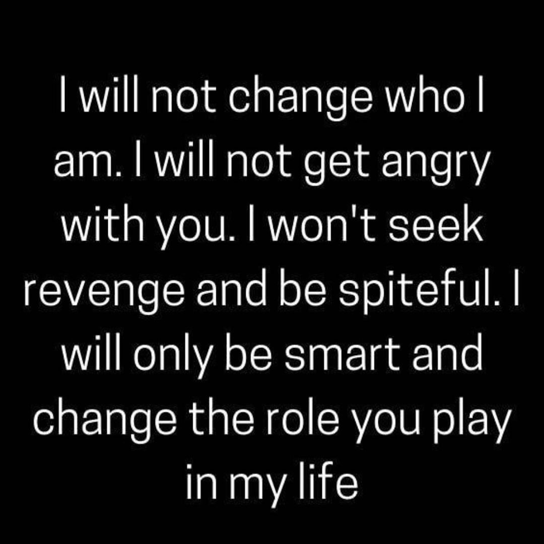 I will not change who Iam. I will not get angry with you. I won't seek revenge and be spiteful. I will be smart and change the role you play in my life.