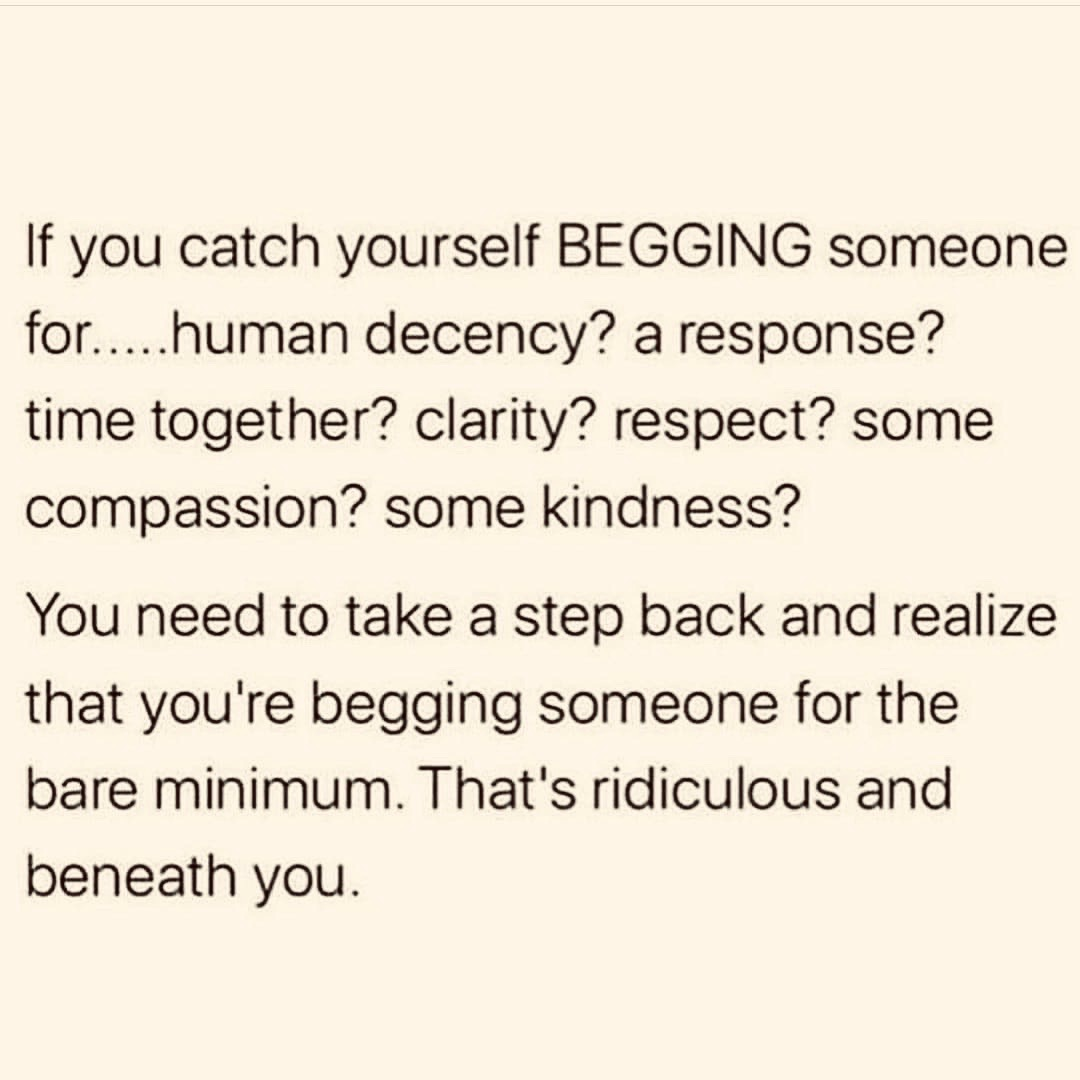 If you catch yourself begging someone for human decency, a response, time together, clarity, respect, come compassion, some kindness...